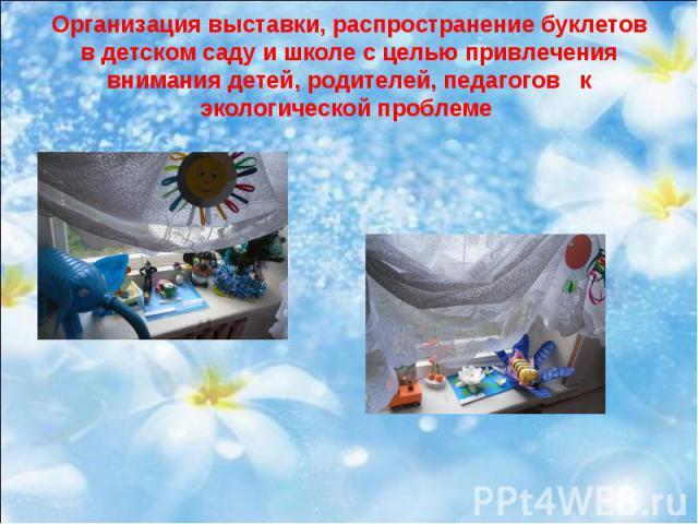 Организация выставки, распространение буклетов в детском саду и школе с целью привлечения внимания детей, родителей, педагогов к экологической проблеме