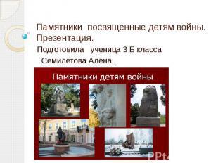 Памятники посвященные детям войны.Презентация. Подготовила ученица 3 Б класса Се