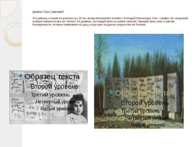 Дневник Тани СавичевойЭту девочку, которая не дожила и до 15 лет, всегда вспоминают в связи с блокадой Ленинграда. Она – символ тех страданий, которые перенесли все его жители. Её дневник, состоящий всего из девяти записей, передает весь ужас и чувс…