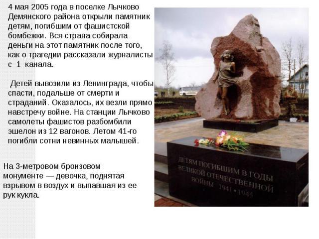 4 мая 2005 года в поселке Лычково Демянского района открыли памятник детям, погибшим от фашистской бомбежки. Вся страна собирала деньги на этот памятник после того, как о трагедии рассказали журналисты с 1 канала. Детей вывозили из Ленинграда, чтобы…