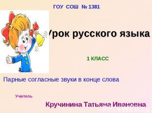 ГОУ СОШ № 1381 Урок русского языка Парные согласные звуки в конце слова Учитель