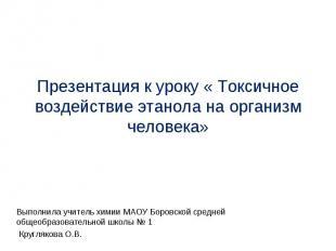 Презентация к уроку « Токсичное воздействие этанола на организм человека» Выполн