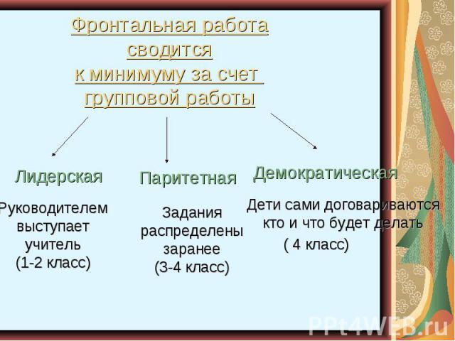 Фронтальная работасводитсяк минимуму за счет групповой работыРуководителемвыступаетучитель(1-2 класс)Заданияраспределенызаранее(3-4 класс)Дети сами договариваютсякто и что будет делать