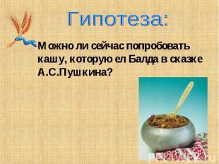 Гипотеза:Можно ли сейчас попробовать кашу, которую ел Балда в сказке А.С.Пушкина