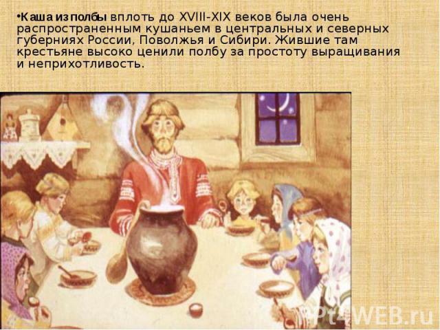 Каша из полбывплоть до XVIII-XIX веков была очень распространенным кушаньем в центральных и северных губерниях России, Поволжья и Сибири. Жившие там крестьяне высоко ценили полбу за простоту выращивания и неприхотливость.