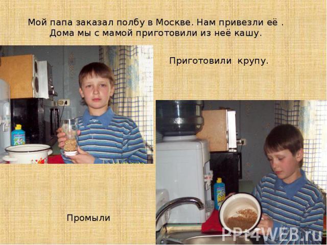 Мой папа заказал полбу в Москве. Нам привезли её . Дома мы с мамой приготовили из неё кашу.Приготовили крупу.Промыли