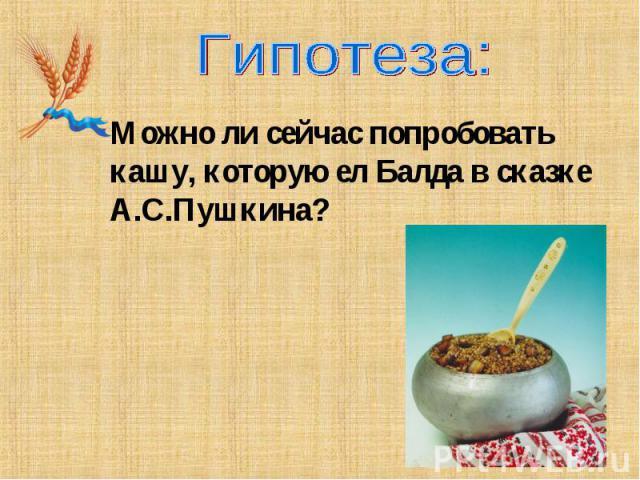 Гипотеза:Можно ли сейчас попробовать кашу, которую ел Балда в сказке А.С.Пушкина?