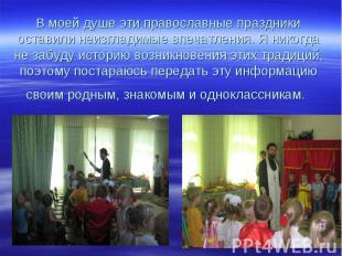 В моей душе эти православные праздники оставили неизгладимые впечатления. Я нико