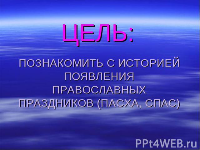 ЦЕЛЬ:ПОЗНАКОМИТЬ С ИСТОРИЕЙ ПОЯВЛЕНИЯ ПРАВОСЛАВНЫХ ПРАЗДНИКОВ (ПАСХА, СПАС)
