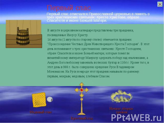 Первый спас отмечался Православной церковью впамять о трех христианских святынях: Кресте Христове, образе Спасителя и иконе Божьей Матери.В августе в церковном календаре представлены три праздника, посвященные Иисусу Христу. 14 августа (1 августа п…