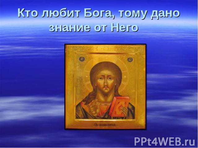 Кто любит Бога, тому дано знание от Него