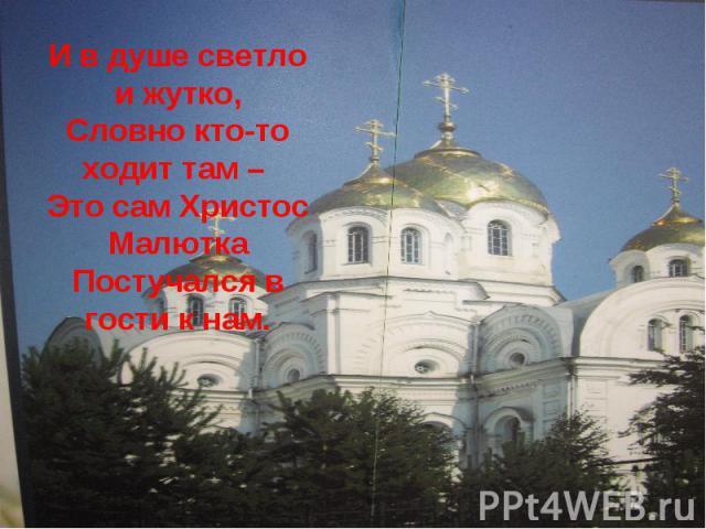 И в душе светло и жутко,Словно кто-то ходит там – Это сам Христос МалюткаПостучался в гости к нам.
