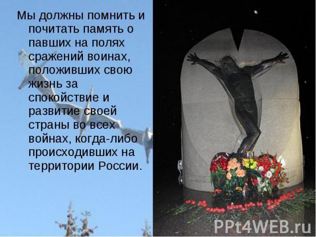 Мы должны помнить и почитать память о павших на полях сражений воинах, положивших свою жизнь за спокойствие и развитие своей страны во всех войнах, когда-либо происходивших на территории России.
