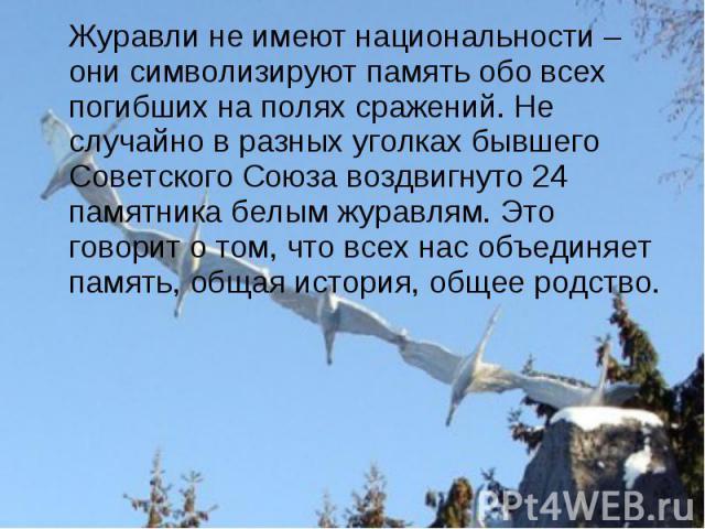 Журавли не имеют национальности – они символизируют память обо всех погибших на полях сражений. Не случайно в разных уголках бывшего Советского Союза воздвигнуто 24 памятника белым журавлям. Это говорит о том, что всех нас объединяет память, общая и…