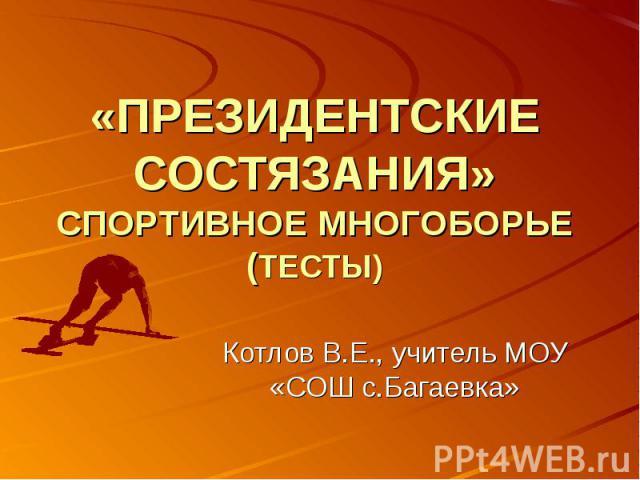 «Президентские состязания» спортивные многоборье (тесты) Котлов В.Е., учитель МОУ «СОШ с.Багаевка»