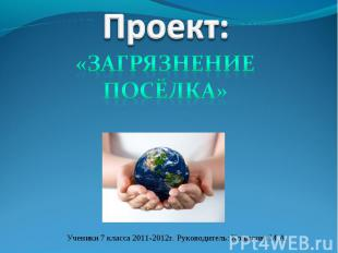 Проект: «загрязнение посёлка» Ученики 7 класса 2011-2012г. Руководитель: Копылов