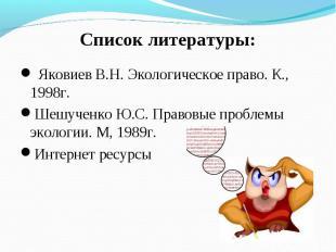 Список литературы: Яковиев В.Н. Экологическое право. К., 1998г.Шешученко Ю.С. Пр