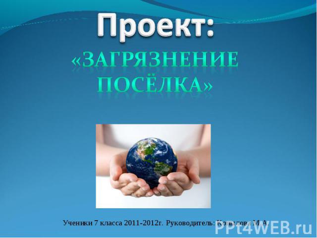 Проект: «загрязнение посёлка» Ученики 7 класса 2011-2012г. Руководитель: Копылова М.А.