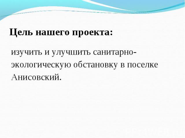 Цель нашего проекта:изучить и улучшить санитарно-экологическую обстановку в поселке Анисовский.