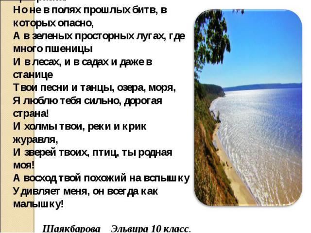 Помни, Россия, ты, несравненно прекрасна!Но не в полях прошлых битв, в которых опасно,А в зеленых просторных лугах, где много пшеницыИ в лесах, и в садах и даже в станицеТвои песни и танцы, озера, моря,Я люблю тебя сильно, дорогая страна!И холмы тво…