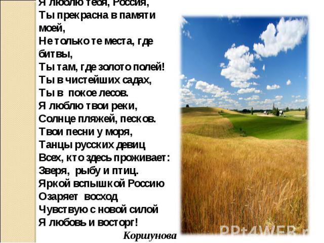 Я люблю тебя, Россия,Ты прекрасна в памяти моей,Не только те места, где битвы,Ты там, где золото полей!Ты в чистейших садах,Ты в покое лесов.Я люблю твои реки,Солнце пляжей, песков.Твои песни у моря,Танцы русских девицВсех, кто здесь проживает:Зверя…