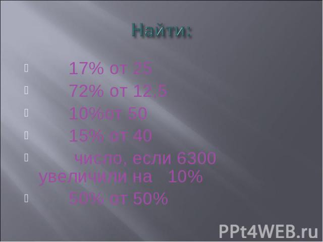 Найти: 17% от 25 72% от 12,5 10%от 50 15% от 40 число, если 6300 увеличили на 10% 50% от 50%