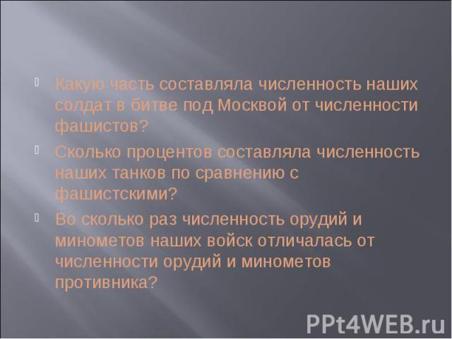 Какую часть составляла численность наших солдат в битве под Москвой от численности фашистов?Сколько процентов составляла численность наших танков по сравнению с фашистскими?Во сколько раз численность орудий и минометов наших войск отличалась от числ…