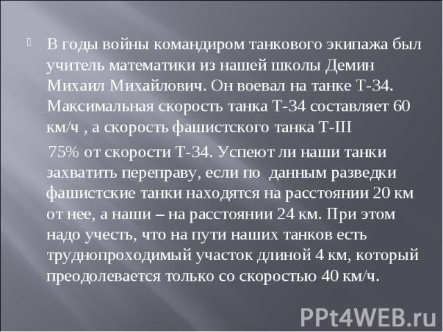 В годы войны командиром танкового экипажа был учитель математики из нашей школы Демин Михаил Михайлович. Он воевал на танке Т-34. Максимальная скорость танка Т-34 составляет 60 км/ч , а скорость фашистского танка Т-III 75% от скорости Т-34. Успеют л…
