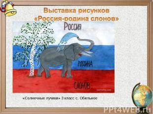Выставка рисунков«Россия-родина слонов»«Солнечные лучики» 3 класс с. Обильное