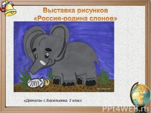 Выставка рисунков«Россия-родина слонов»«Девчата» с.Васильевка 2 класс