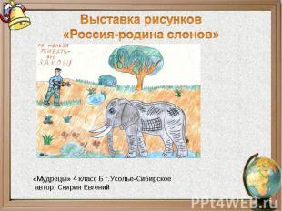 Выставка рисунков«Россия-родина слонов»«Мудрецы» 4 класс Б г.Усолье-Сибирское ав