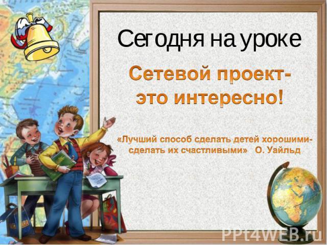 Сетевой проект-это интересно! «Лучший способ сделать детей хорошими-сделать их счастливыми» О. Уайльд