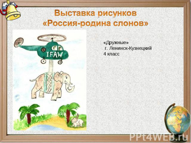 Выставка рисунков«Россия-родина слонов»«Дружные» г. Ленинск-Кузнецкий4 класс