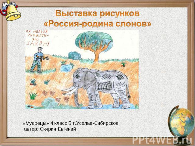 Выставка рисунков«Россия-родина слонов»«Мудрецы» 4 класс Б г.Усолье-Сибирское автор: Скирин Евгений