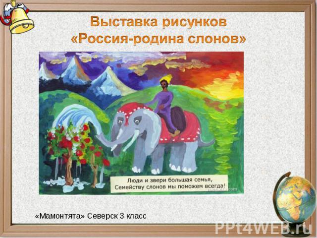 Выставка рисунков«Россия-родина слонов»«Мамонтята» Северск 3 класс