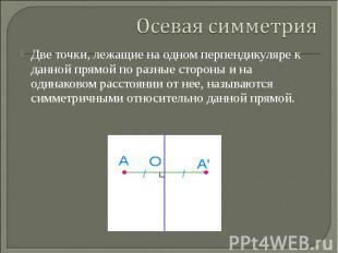 Осевая симметрияДве точки, лежащие на одном перпендикуляре к данной прямой по ра