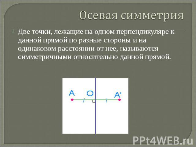 Осевая симметрияДве точки, лежащие на одном перпендикуляре к данной прямой по разные стороны и на одинаковом расстоянии от нее, называются симметричными относительно данной прямой.