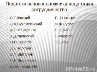 Педагоги основоположники педагогики сотрудничестваС.Т.Шацкий Б.Н.НикитинВ.А.Сухо