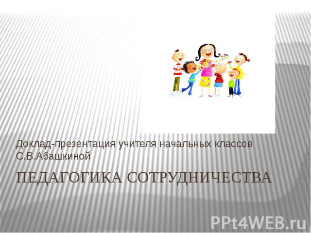 Доклад-презентация учителя начальных классов С.В.Абашкиной ПЕДАГОГИКА СОТРУДНИЧЕСТВА