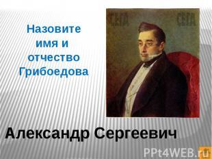 Назовите имя и отчество ГрибоедоваАлександр Сергеевич