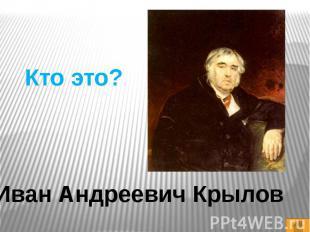 Кто это?Иван Андреевич Крылов