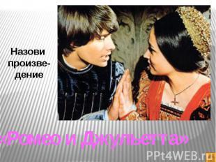 Назови произве-дение«Ромео и Джульетта»