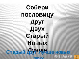 Собери пословицуДругДвухСтарыйНовыхЛучшеСтарый друг лучше новых двух