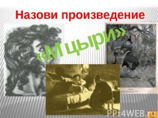 Назови произведение«Мцыри»