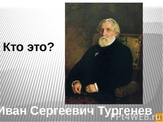Кто это?Иван Сергеевич Тургенев