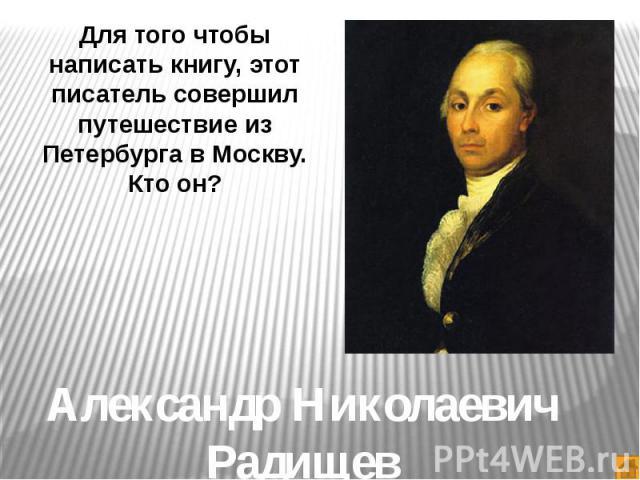 Для того чтобы написать книгу, этот писатель совершил путешествие из Петербурга в Москву.Кто он?Александр Николаевич Радищев