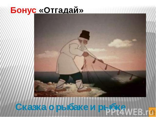 Бонус «Отгадай» Сказка о рыбаке и рыбке
