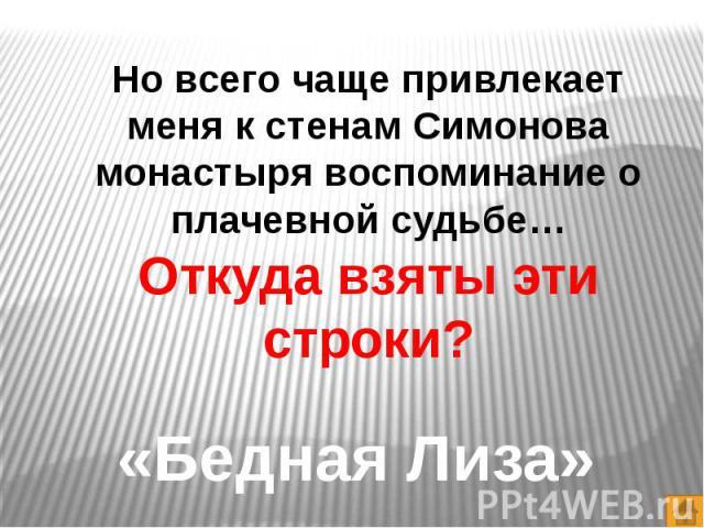 Но всего чаще привлекает меня к стенам Симонова монастыря воспоминание о плачевной судьбе…Откуда взяты эти строки?«Бедная Лиза»