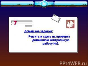 Домашнее задание:Решить и сдать на проверку домашнюю контрольную работу №5.