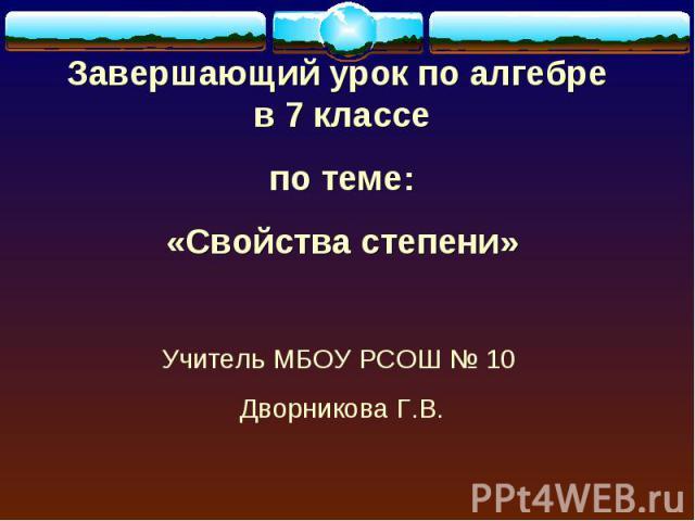 Завершающий урок по алгебре в 7 классе по теме:«Свойства степени»Учитель МБОУ РСОШ № 10 Дворникова Г.В.